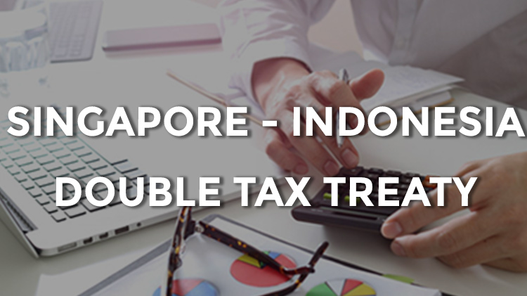 An Overview of Singapore – Indonesia Double Tax Treaty
