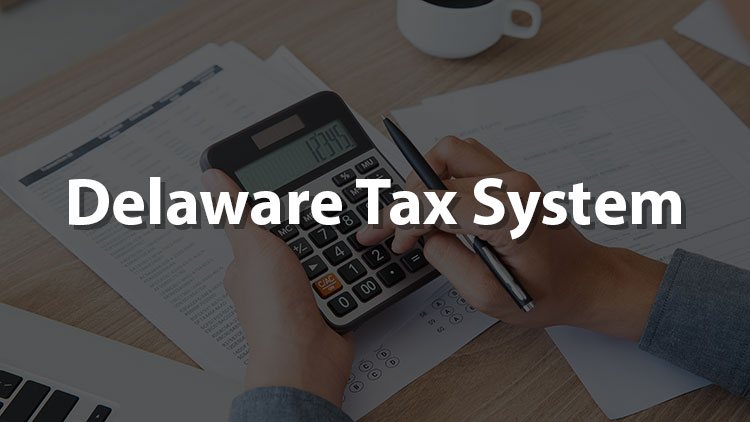 Delaware Tax System: A Review For All Delaware Companies